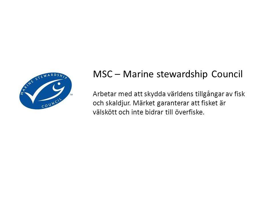 MSC – Marine stewardship Council Arbetar med att skydda världens tillgångar av fisk och skaldjur. Märket garanterar att fisket är välskött och inte bi