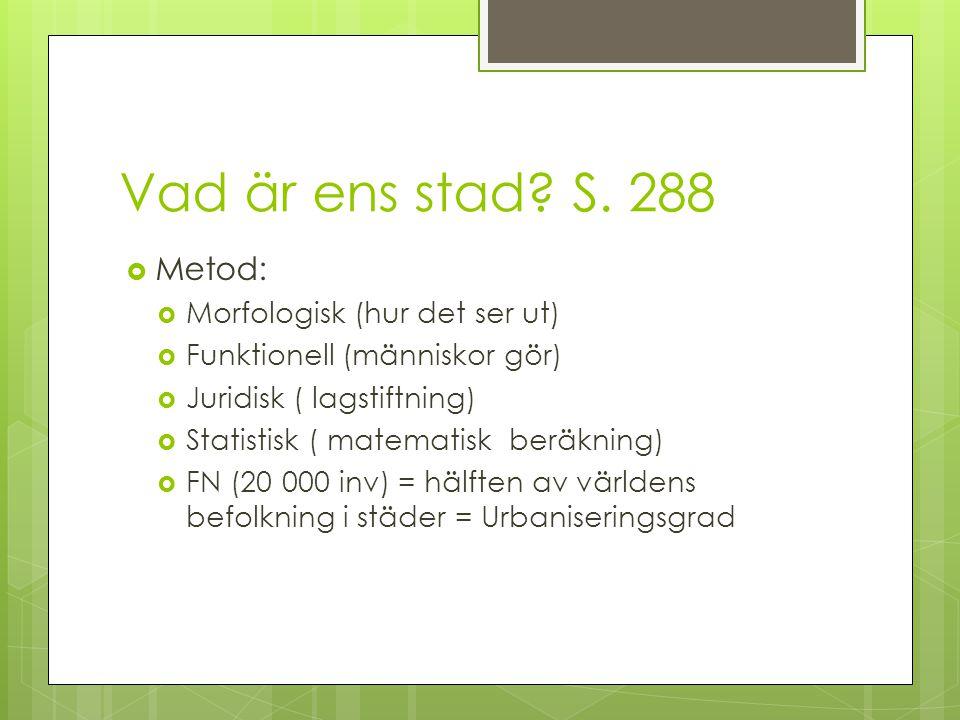 Vad är ens stad? S. 288  Metod:  Morfologisk (hur det ser ut)  Funktionell (människor gör)  Juridisk ( lagstiftning)  Statistisk ( matematisk ber