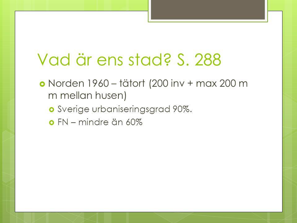 Vad är ens stad? S. 288  Norden 1960 – tätort (200 inv + max 200 m m mellan husen)  Sverige urbaniseringsgrad 90%.  FN – mindre än 60%