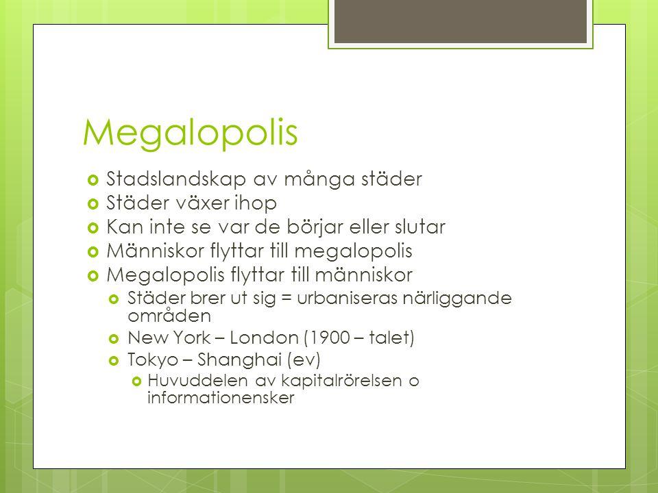 Megalopolis  Stadslandskap av många städer  Städer växer ihop  Kan inte se var de börjar eller slutar  Människor flyttar till megalopolis  Megalo