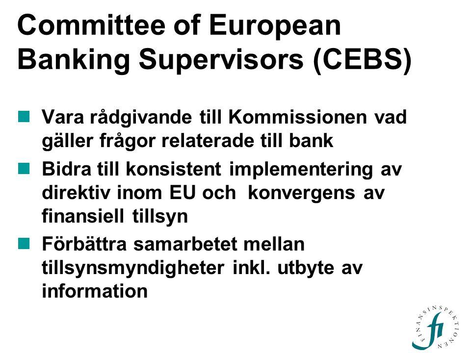 Committee of European Banking Supervisors (CEBS) Vara rådgivande till Kommissionen vad gäller frågor relaterade till bank Bidra till konsistent implementering av direktiv inom EU och konvergens av finansiell tillsyn Förbättra samarbetet mellan tillsynsmyndigheter inkl.