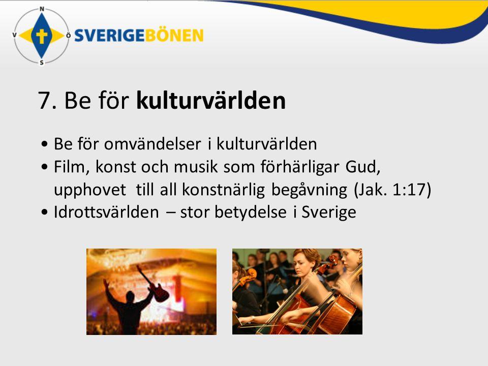 7. Be för kulturvärlden Be för omvändelser i kulturvärlden Film, konst och musik som förhärligar Gud, upphovet till all konstnärlig begåvning (Jak. 1: