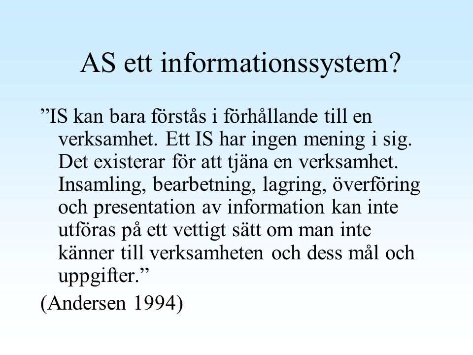 """AS ett informationssystem? """"IS kan bara förstås i förhållande till en verksamhet. Ett IS har ingen mening i sig. Det existerar för att tjäna en verksa"""