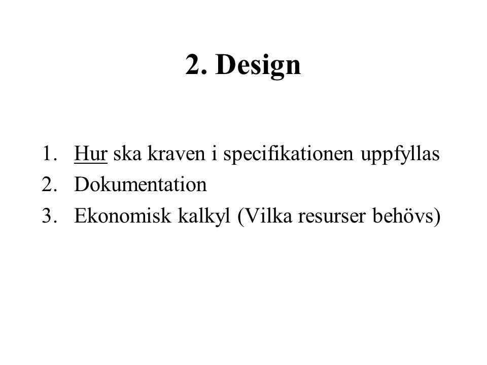 2. Design 1.Hur ska kraven i specifikationen uppfyllas 2.Dokumentation 3.Ekonomisk kalkyl (Vilka resurser behövs)