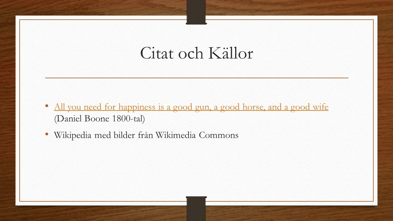 Citat och Källor All you need for happiness is a good gun, a good horse, and a good wife (Daniel Boone 1800-tal) All you need for happiness is a good gun, a good horse, and a good wife Wikipedia med bilder från Wikimedia Commons