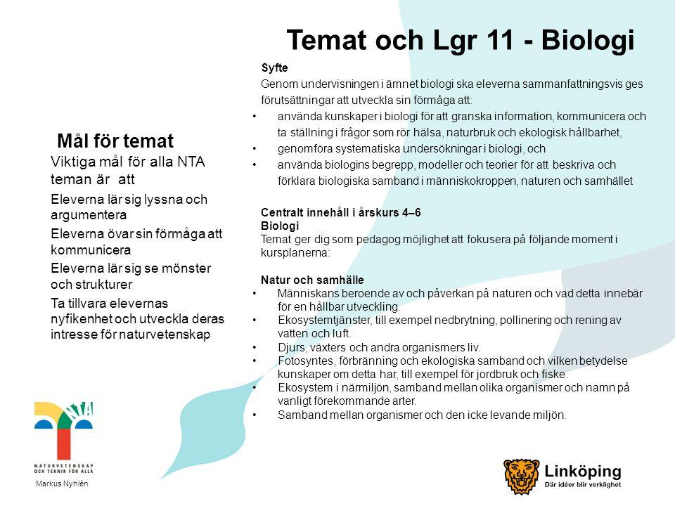 Temat och Lgr 11 - Biologi Syfte Genom undervisningen i ämnet biologi ska eleverna sammanfattningsvis ges förutsättningar att utveckla sin förmåga att: använda kunskaper i biologi för att granska information, kommunicera och ta ställning i frågor som rör hälsa, naturbruk och ekologisk hållbarhet, genomföra systematiska undersökningar i biologi, och använda biologins begrepp, modeller och teorier för att beskriva och förklara biologiska samband i människokroppen, naturen och samhället Centralt innehåll i årskurs 4–6 Biologi Temat ger dig som pedagog möjlighet att fokusera på följande moment i kursplanerna: Natur och samhälle Människans beroende av och påverkan på naturen och vad detta innebär för en hållbar utveckling.