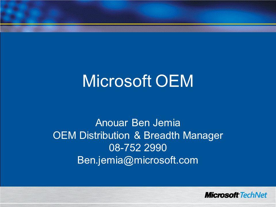 Microsoft OEM Anouar Ben Jemia OEM Distribution & Breadth Manager 08-752 2990 Ben.jemia@microsoft.com