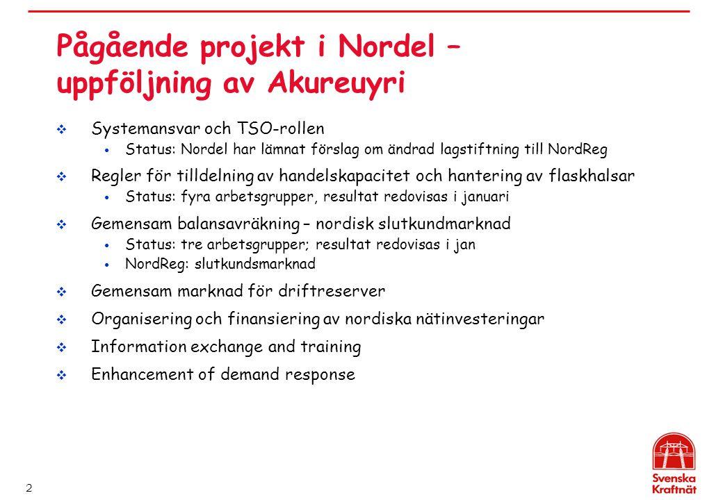 2 Pågående projekt i Nordel – uppföljning av Akureuyri  Systemansvar och TSO-rollen Status: Nordel har lämnat förslag om ändrad lagstiftning till NordReg  Regler för tilldelning av handelskapacitet och hantering av flaskhalsar Status: fyra arbetsgrupper, resultat redovisas i januari  Gemensam balansavräkning – nordisk slutkundmarknad Status: tre arbetsgrupper; resultat redovisas i jan NordReg: slutkundsmarknad  Gemensam marknad för driftreserver  Organisering och finansiering av nordiska nätinvesteringar  Information exchange and training  Enhancement of demand response
