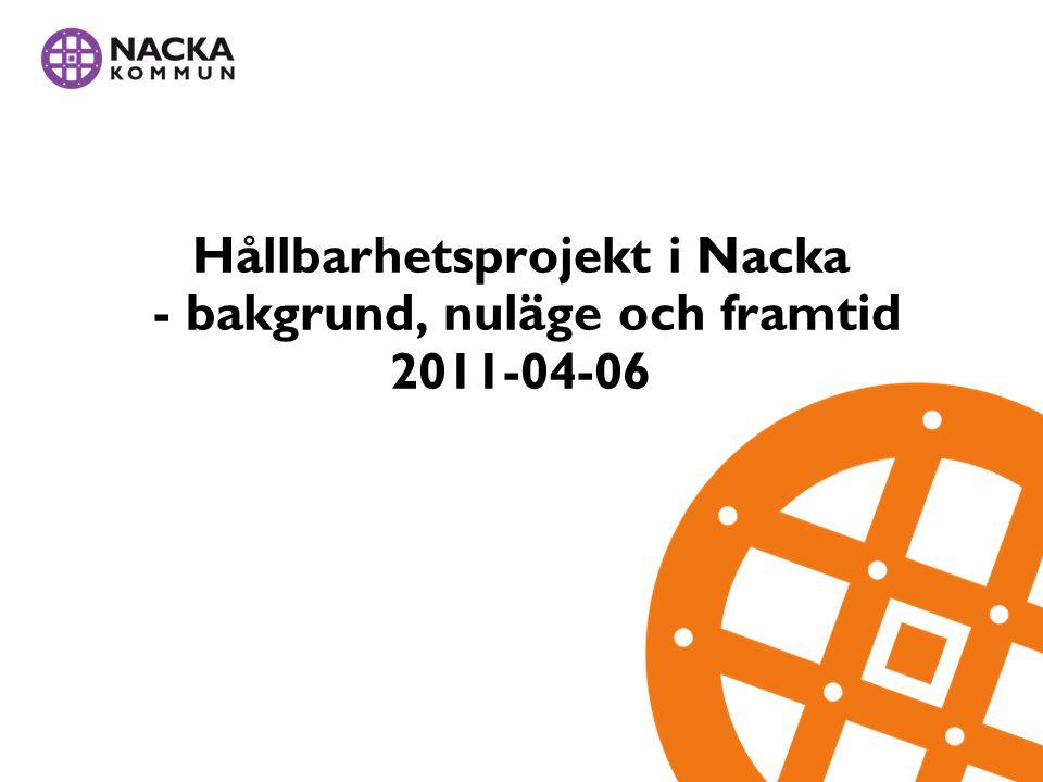Hållbarhetsprojekt i Nacka - bakgrund, nuläge och framtid 2011-04-06