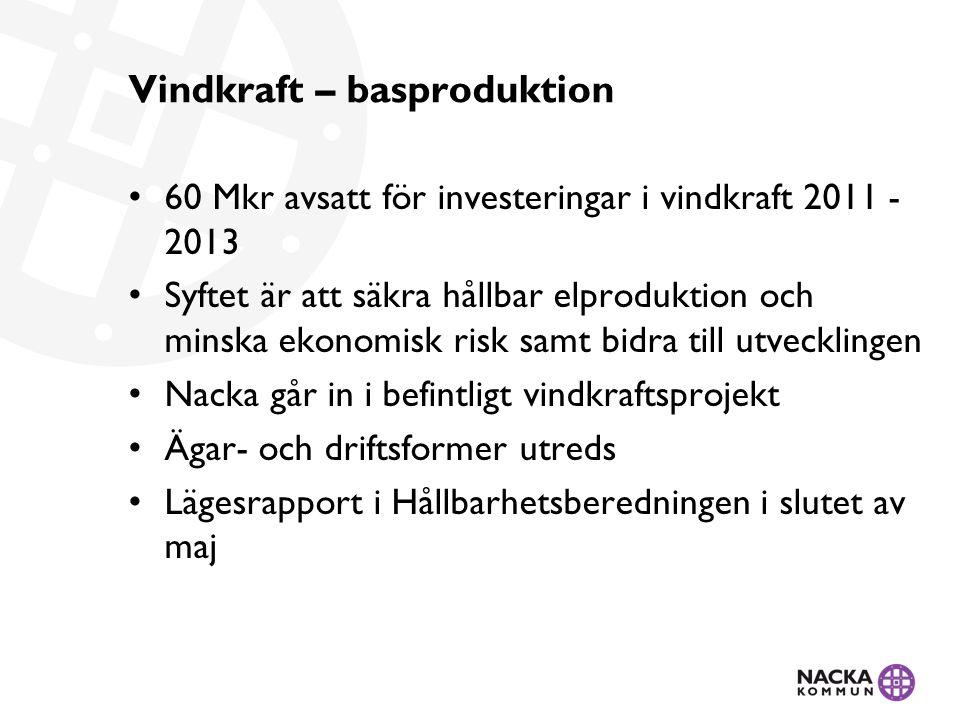 Vindkraft – basproduktion 60 Mkr avsatt för investeringar i vindkraft 2011 - 2013 Syftet är att säkra hållbar elproduktion och minska ekonomisk risk samt bidra till utvecklingen Nacka går in i befintligt vindkraftsprojekt Ägar- och driftsformer utreds Lägesrapport i Hållbarhetsberedningen i slutet av maj