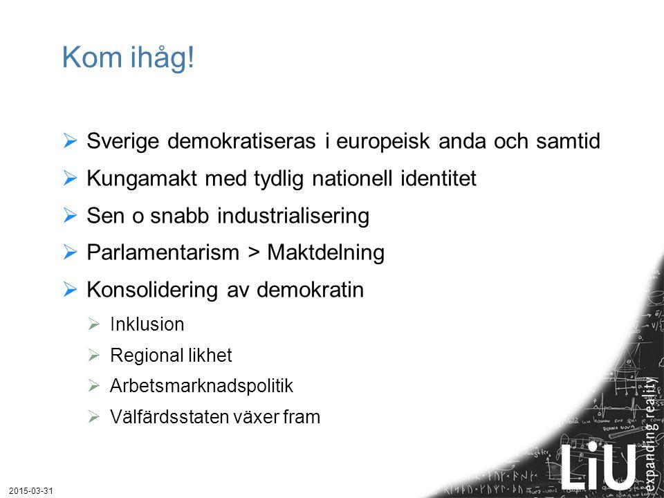 Kom ihåg!  Sverige demokratiseras i europeisk anda och samtid  Kungamakt med tydlig nationell identitet  Sen o snabb industrialisering  Parlamenta