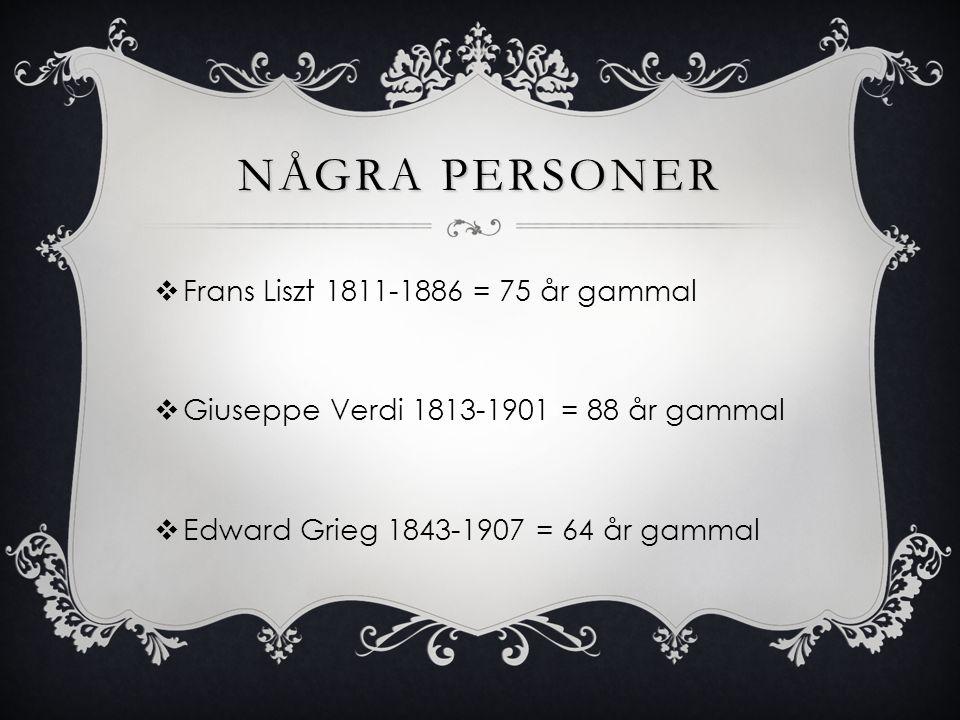 NÅGRA PERSONER  Frans Liszt 1811-1886 = 75 år gammal  Giuseppe Verdi 1813-1901 = 88 år gammal  Edward Grieg 1843-1907 = 64 år gammal