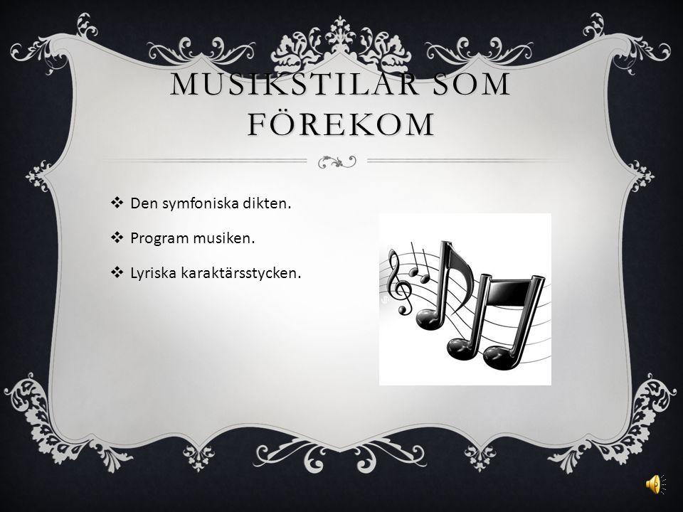 MUSIKSTILAR SOM FÖREKOM  Den symfoniska dikten.  Program musiken.  Lyriska karaktärsstycken.