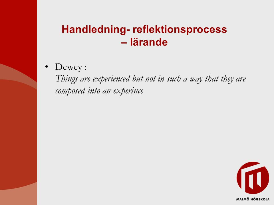 Handledning- reflektionsprocess – lärande Dewey : Things are experienced but not in such a way that they are composed into an experince
