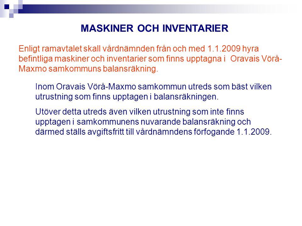 MASKINER OCH INVENTARIER Enligt ramavtalet skall vårdnämnden från och med 1.1.2009 hyra befintliga maskiner och inventarier som finns upptagna i Oravais Vörå- Maxmo samkommuns balansräkning.