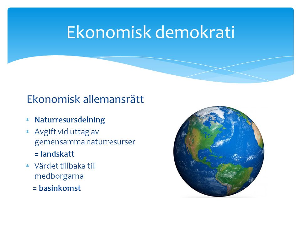 Ekonomisk demokrati Ekonomisk allemansrätt  Naturresursdelning  Avgift vid uttag av gemensamma naturresurser = landskatt  Värdet tillbaka till medborgarna = basinkomst