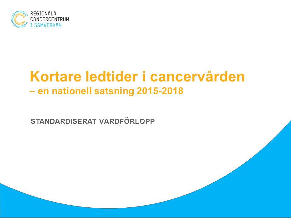 Kortare ledtider i cancervården – en nationell satsning 2015-2018 STANDARDISERAT VÅRDFÖRLOPP
