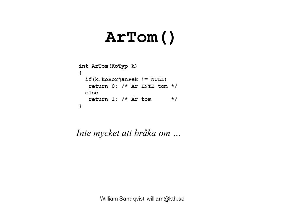 ArTom() int ArTom(KoTyp k) { if(k.koBorjanPek != NULL) return 0; /* Är INTE tom */ else return 1; /* Är tom */ } William Sandqvist william@kth.se Inte