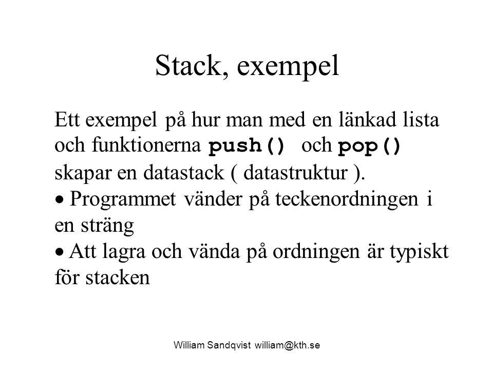 Datatyper och funktionsprototyp William Sandqvist william@kth.se #include typedef struct { intheltalsData; } DataTyp ; typedef struct StackElementTyp { DataTypd; struct StackElementTyp *next ; } StackElementTyp ; typedef StackElementTyp*BottenPekarTyp ; voidPop( BottenPekarTyp *b, DataTyp *x ); void Push( BottenPekarTyp *b, DataTyp x ) ; int ArTom( BottenPekarTyp b ); void Baklanges( char xString[] ); Det data som vi vill lagra på stacken.