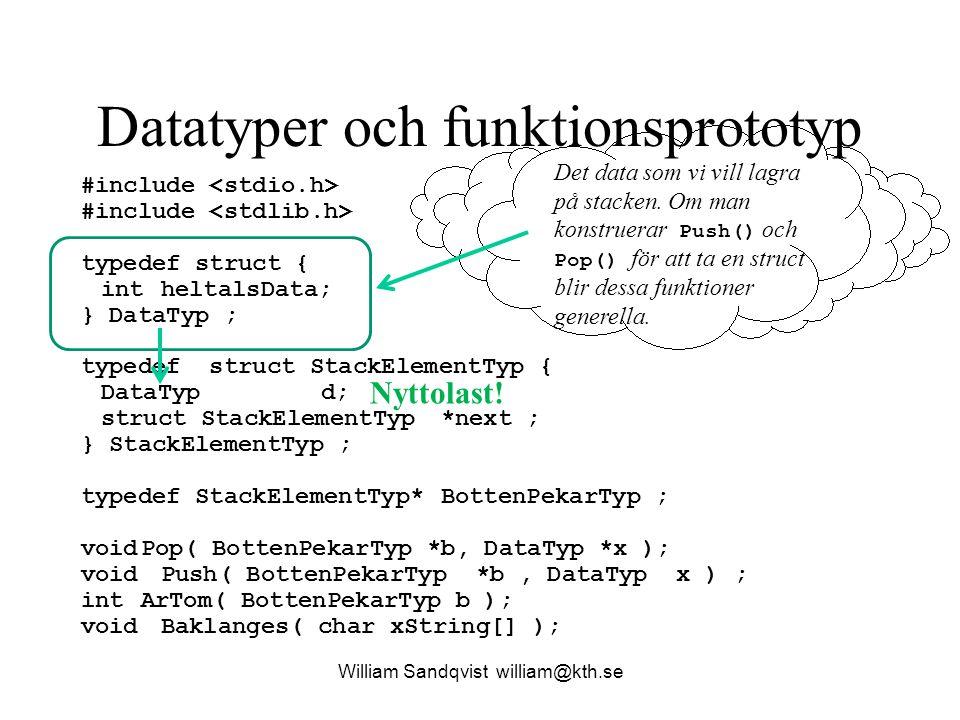 Datatyper och funktionsprototyp William Sandqvist william@kth.se #include typedef struct { intheltalsData; } DataTyp ; typedef struct StackElementTyp { DataTypd; struct StackElementTyp* next ; } StackElementTyp ; typedef StackElementTyp*BottenPekarTyp ; voidPop( BottenPekarTyp *b, DataTyp *x ); void Push( BottenPekarTyp *b, DataTyp x ) ; int ArTom( BottenPekarTyp b ); void Baklanges( char xString[] ); För att kunna lagra som en stack med en länkad lista så måste det finnas en next- pekare.