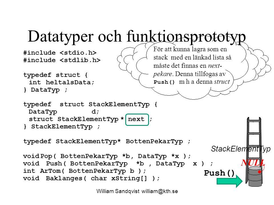 Datatyper och funktionsprototyp William Sandqvist william@kth.se #include typedef struct { intheltalsData; } DataTyp ; typedef struct StackElementTyp { DataTypd; struct StackElementTyp* next ; } StackElementTyp ; typedef StackElementTyp * BottenPekarTyp ; voidPop( BottenPekarTyp *b, DataTyp *x ); void Push( BottenPekarTyp *b, DataTyp x ) ; int ArTom( BottenPekarTyp b ); void Baklanges( char xString[] ); NULL StackElementTyp För att tydligt kunna skapa en pekare, handtag, till stacken (botten).