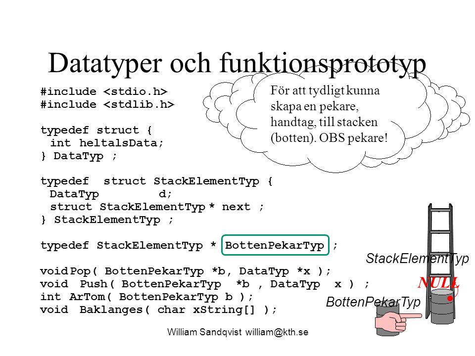 Datatyper och funktionsprototyp William Sandqvist william@kth.se #include typedef struct { intheltalsData; } DataTyp ; typedef struct StackElementTyp { DataTypd; struct StackElementTyp* next ; } StackElementTyp ; typedef StackElementTyp * BottenPekarTyp ; voidPop( BottenPekarTyp *b, DataTyp *x ); void Push( BottenPekarTyp *b, DataTyp x ) ; int ArTom( BottenPekarTyp b ); void Baklanges( char xString[] ); För att lägga till, i botten, stackelement på stacken NULL BottenPekarTyp