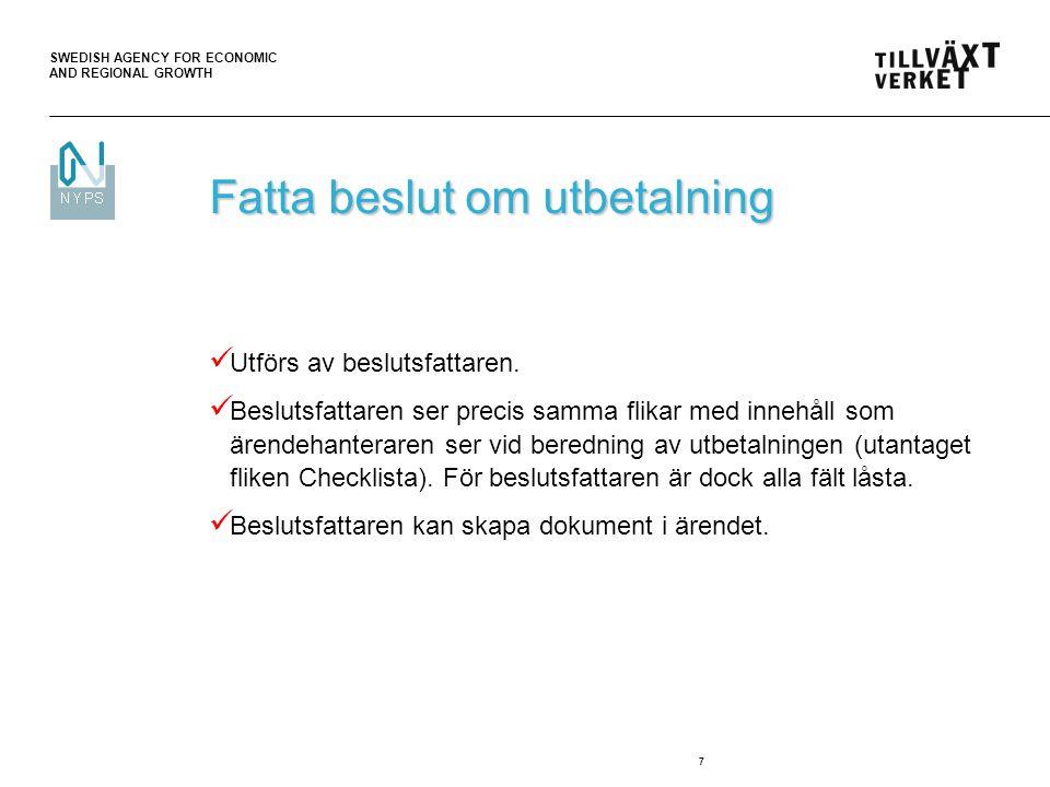 SWEDISH AGENCY FOR ECONOMIC AND REGIONAL GROWTH 8 Beslutsfattarens olika vägval (samma som vid effektuera ärendebeslut) Du kan välja att skicka ärendet följande vägar:  Beslut – till ärendefördelning – godkänner beslutet, ärendet skickas till gruppen ÄH  Beslut – åter till ÄH – godkänner beslutet, skickas tillbaka till samma ÄH för effektuering av ärendebeslut  Ej beslut – till ärendefördelning – godkänner ej beslutet, ärendet skickas till gruppen ÄH  Ej beslut – åter till ÄH – godkänner ej beslutet, skickas tillbaka till samma ÄH för fortsatt beredning  Ärendefördelare – har ej tagit ställning till beslutet, vill att ärendet omfördelas