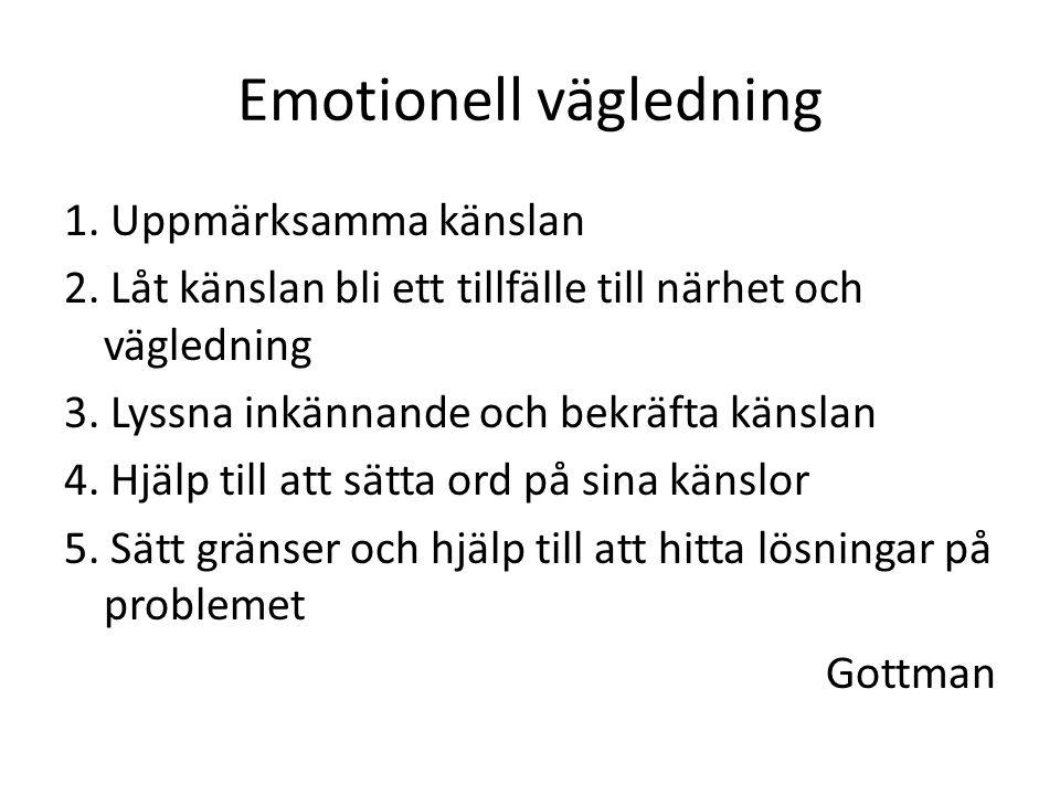 Emotionell vägledning 1. Uppmärksamma känslan 2. Låt känslan bli ett tillfälle till närhet och vägledning 3. Lyssna inkännande och bekräfta känslan 4.