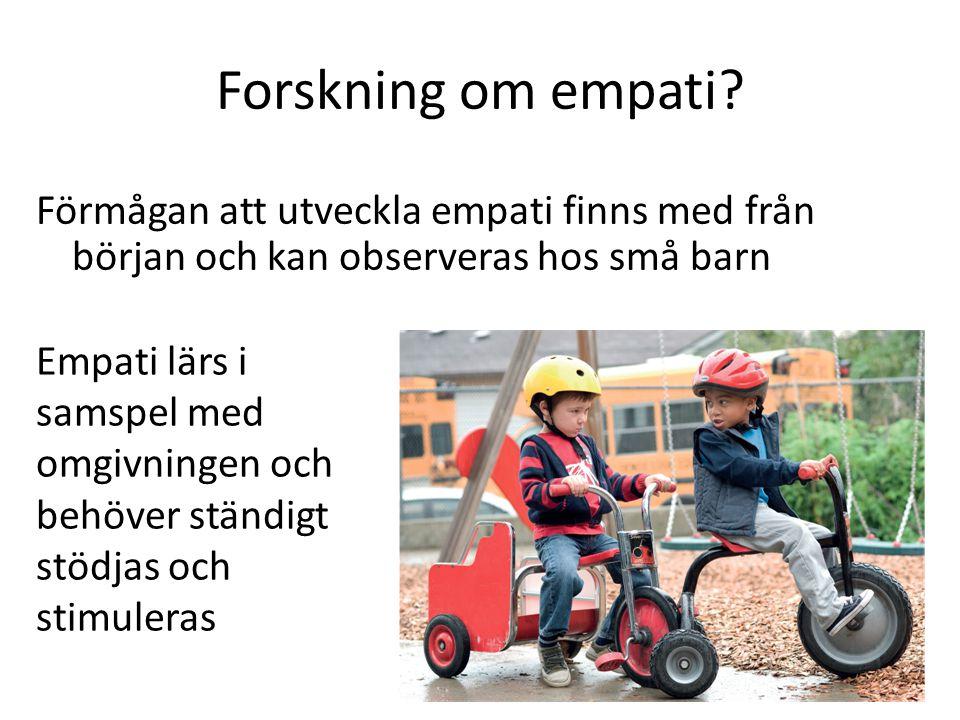 Forskning om empati? Förmågan att utveckla empati finns med från början och kan observeras hos små barn Empati lärs i samspel med omgivningen och behö