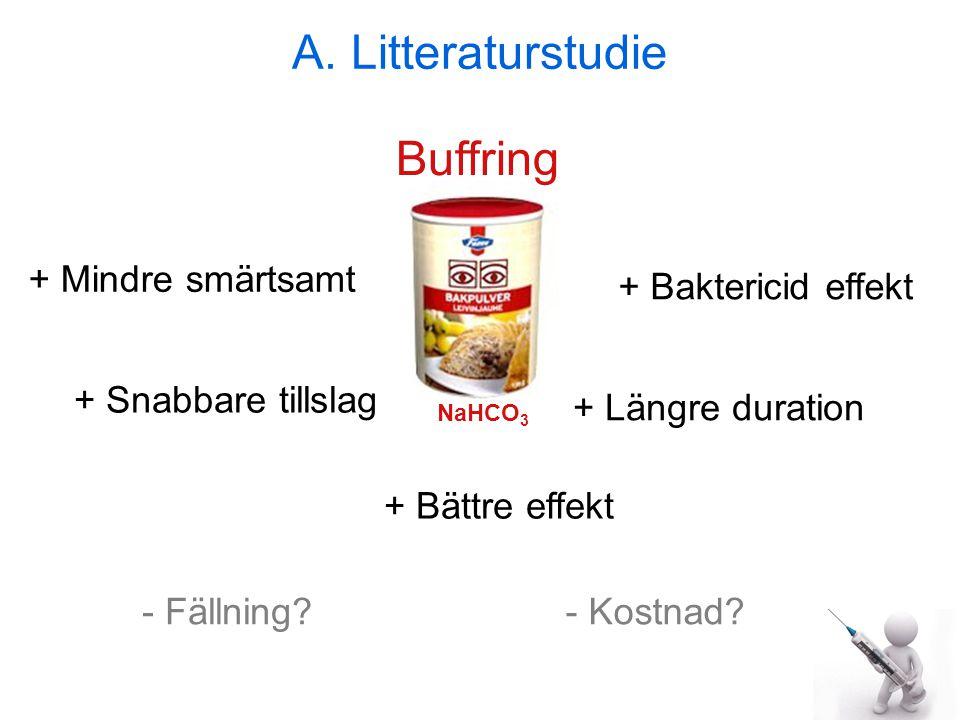 A. Litteraturstudie + Mindre smärtsamt Buffring + Snabbare tillslag + Bättre effekt + Längre duration + Baktericid effekt NaHCO 3 - Fällning?- Kostnad