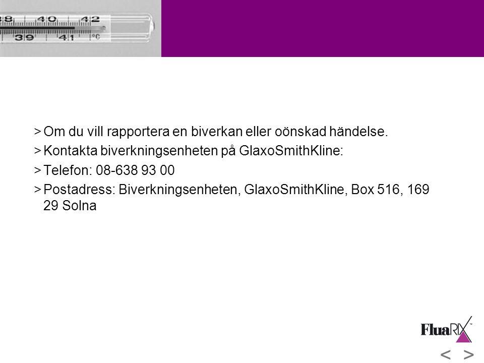 >Om du vill rapportera en biverkan eller oönskad händelse. >Kontakta biverkningsenheten på GlaxoSmithKline: >Telefon: 08-638 93 00 >Postadress: Biverk
