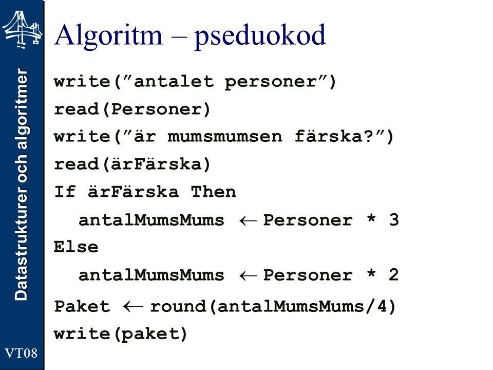 Datastrukturer och algoritmer VT08 Algoritm – pseduokod write( antalet personer ) read(Personer) write( är mumsmumsen färska? ) read(ärFärska) If ärFärska Then antalMumsMums  Personer * 3 Else antalMumsMums  Personer * 2 Paket  round(antalMumsMums/4) write(paket)
