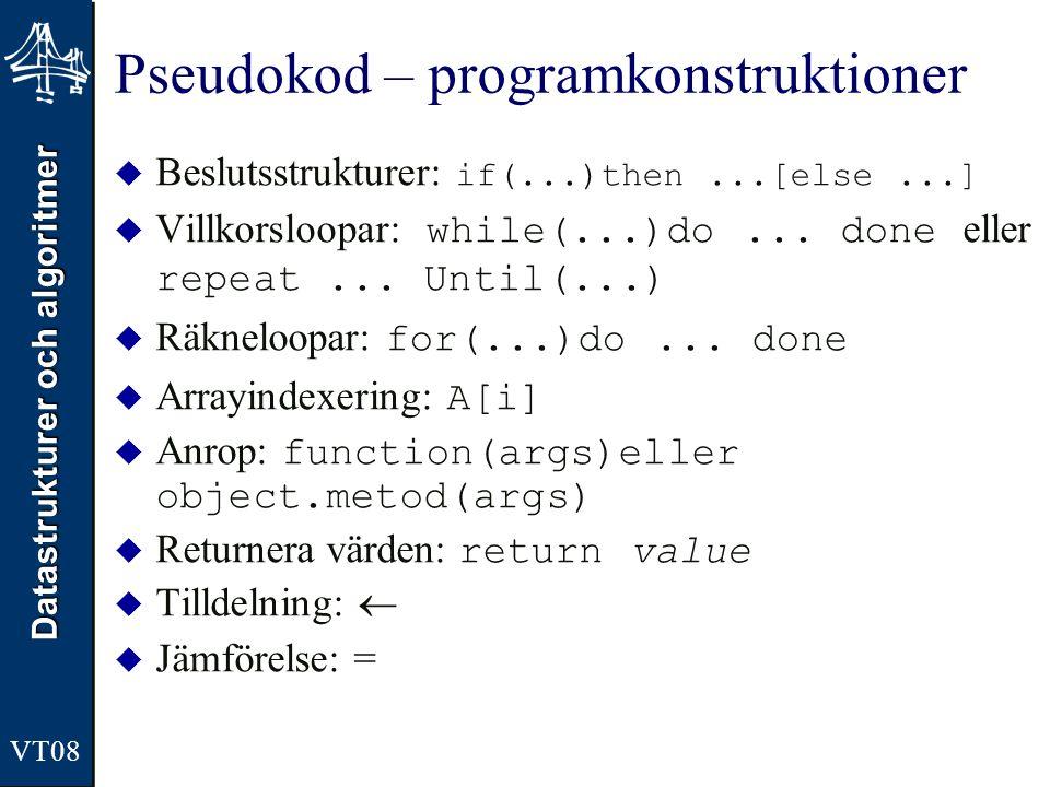 Datastrukturer och algoritmer VT08 Pseudokod – programkonstruktioner  Beslutsstrukturer: if(...)then...[else...]  Villkorsloopar: while(...)do... do