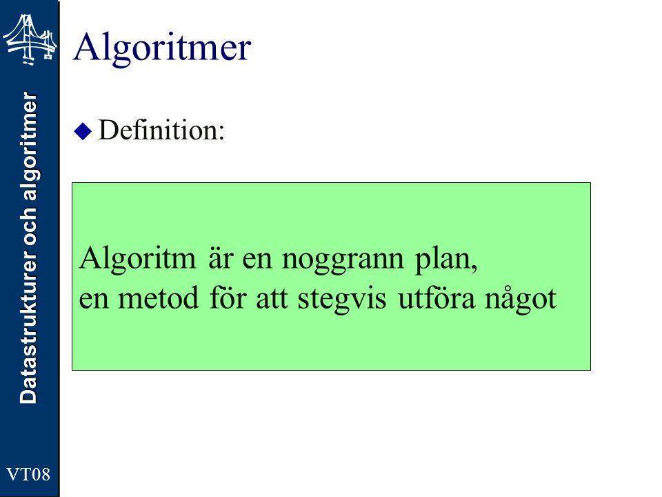 Datastrukturer och algoritmer VT08 Algoritm  Ordet algoritm härstammar från en man, al- Khwarizmi (latinsk form Algorismus) enligt sidan http://home.swipnet.se/pelewin/prog/algoritmer.html http://home.swipnet.se/pelewin/prog/algoritmer.html  Hans arbete (början av 800-talet) ligger till grund för modern aritmetik och algebra  algebra lär komma från titeln på hans viktigaste verk al- Kitab al-mukhtasar fi hisab al-jabr wál muqabala, Kompendium i ekvationslära  Han utarbetade en beräkningsmetod för att lösa ekvationer.