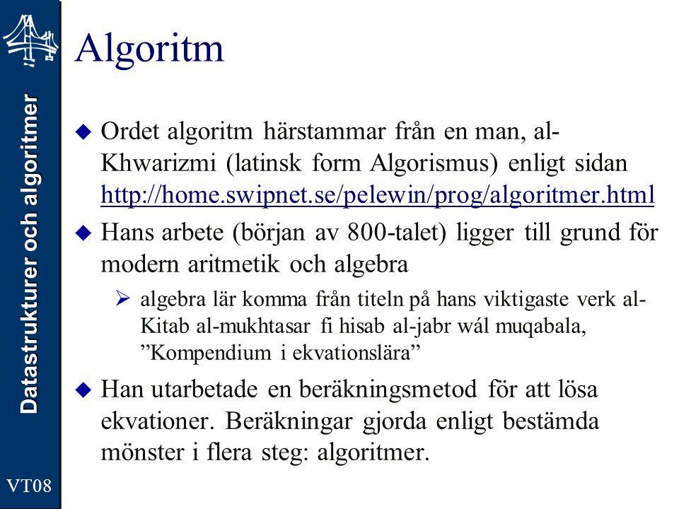 Datastrukturer och algoritmer VT08 Krav på algoritmer  Ändlighet  Algoritmen måste sluta  Bestämdhet  Varje steg måste vara entydigt  Indata  Måste ha noll eller flera indata  Utdata  Måste ha ett eller flera utdata  Genomförbarhet  Varje steg i algoritmen måste gå att utföra på ändlig tid Bilden är tagen från sidan http://en.wikipedia.org/wiki/Donald_Knuth Donald Knuth, 1938- The Art of Computer Programming (första versionen 1968) Kallas ibland algoritm- analysens fader