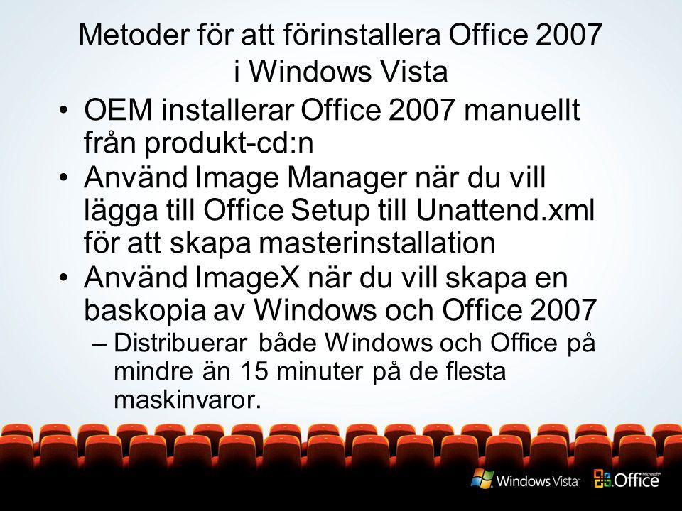 Metoder för att förinstallera Office 2007 i Windows Vista OEM installerar Office 2007 manuellt från produkt-cd:n Använd Image Manager när du vill lägga till Office Setup till Unattend.xml för att skapa masterinstallation Använd ImageX när du vill skapa en baskopia av Windows och Office 2007 –Distribuerar både Windows och Office på mindre än 15 minuter på de flesta maskinvaror.