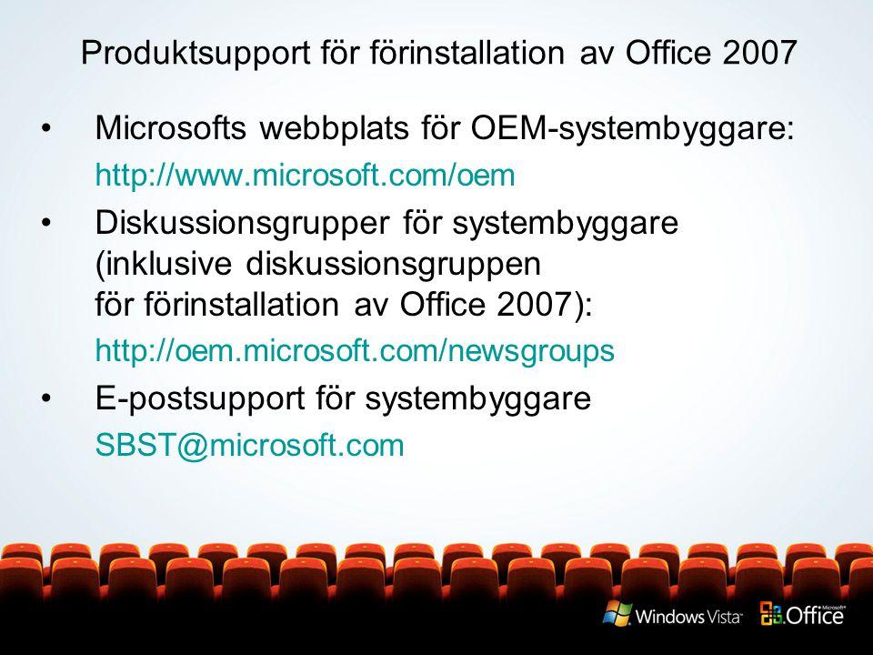 Produktsupport för förinstallation av Office 2007 Microsofts webbplats för OEM-systembyggare: http://www.microsoft.com/oem Diskussionsgrupper för systembyggare (inklusive diskussionsgruppen för förinstallation av Office 2007): http://oem.microsoft.com/newsgroups E-postsupport för systembyggare SBST@microsoft.com