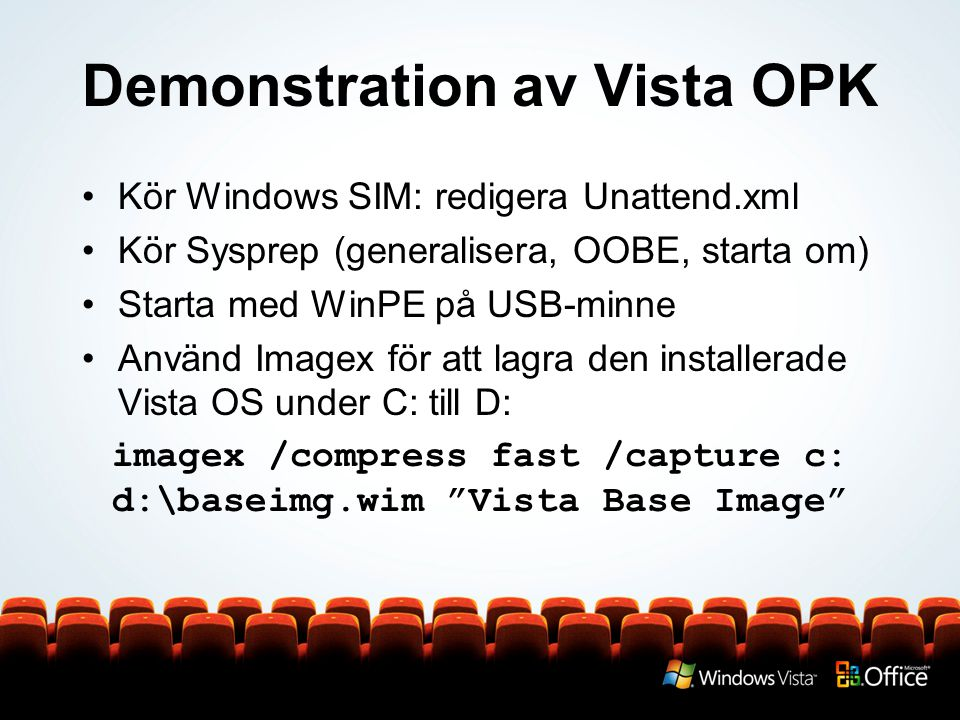 Demonstration av Vista OPK Kör Windows SIM: redigera Unattend.xml Kör Sysprep (generalisera, OOBE, starta om) Starta med WinPE på USB-minne Använd Imagex för att lagra den installerade Vista OS under C: till D: imagex /compress fast /capture c: d:\baseimg.wim Vista Base Image