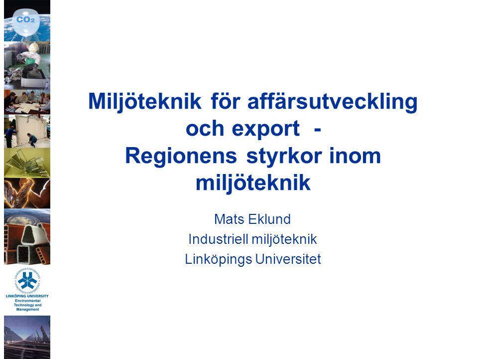 Miljöteknik för affärsutveckling och export - Regionens styrkor inom miljöteknik Mats Eklund Industriell miljöteknik Linköpings Universitet
