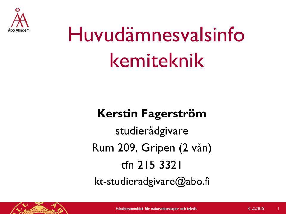 Huvudämnesvalsinfo kemiteknik Kerstin Fagerström studierådgivare Rum 209, Gripen (2 vån) tfn 215 3321 kt-studieradgivare@abo.fi 31.3.2015Fakultetsområdet för naturvetenskaper och teknik 1