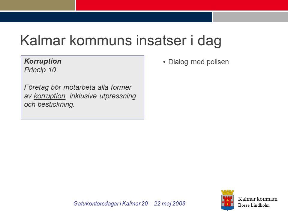 Kalmar kommun Bosse Lindholm Gatukontorsdagar i Kalmar 20 – 22 maj 2008 Kalmar kommuns insatser i dag Korruption Princip 10 Företag bör motarbeta alla