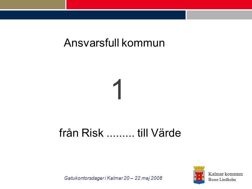 Kalmar kommun Bosse Lindholm Gatukontorsdagar i Kalmar 20 – 22 maj 2008 1 Ansvarsfull kommun från Risk......... till Värde