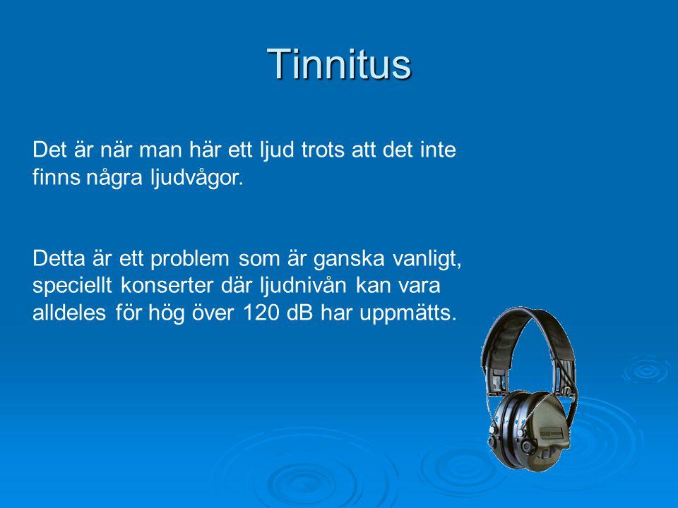 Tinnitus Det är när man här ett ljud trots att det inte finns några ljudvågor. Detta är ett problem som är ganska vanligt, speciellt konserter där lju
