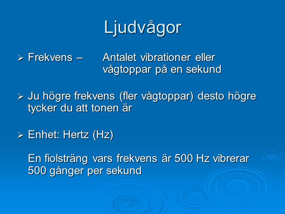 Ljudvågor  Frekvens – Antalet vibrationer eller vågtoppar på en sekund  Ju högre frekvens (fler vågtoppar) desto högre tycker du att tonen är  Enhet: Hertz (Hz) En fiolsträng vars frekvens är 500 Hz vibrerar 500 gånger per sekund