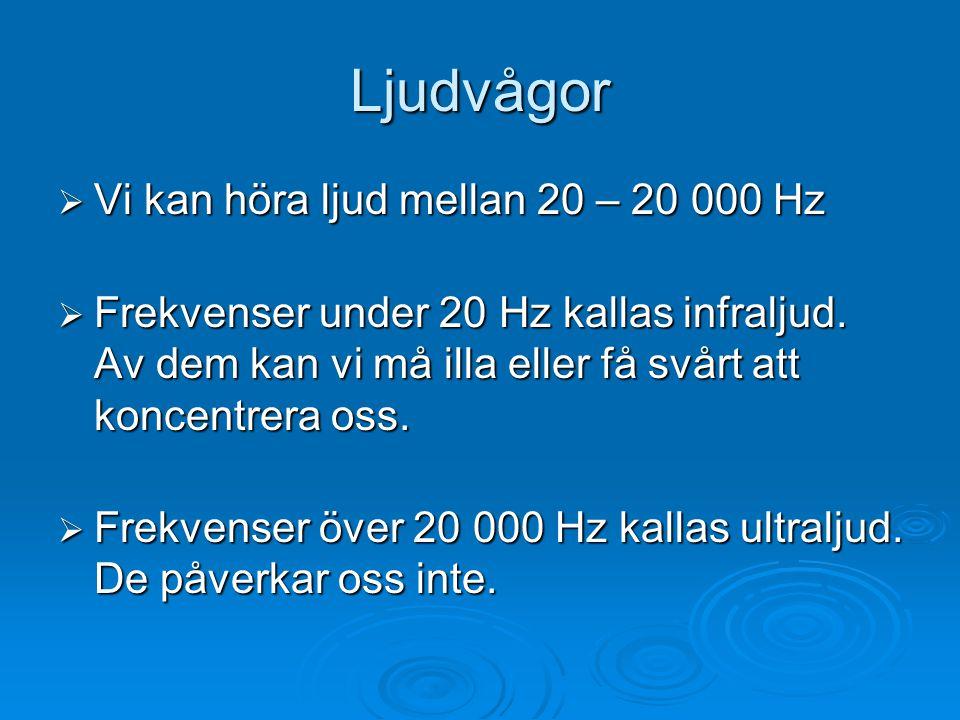 Ljudvågor  Vi kan höra ljud mellan 20 – 20 000 Hz  Frekvenser under 20 Hz kallas infraljud. Av dem kan vi må illa eller få svårt att koncentrera oss