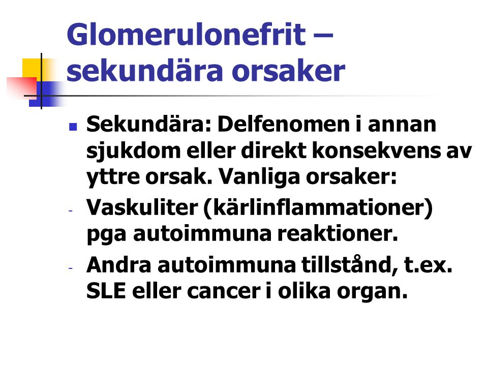 Glomerulonefrit – sekundära orsaker Sekundära: Delfenomen i annan sjukdom eller direkt konsekvens av yttre orsak. Vanliga orsaker: - Vaskuliter (kärli