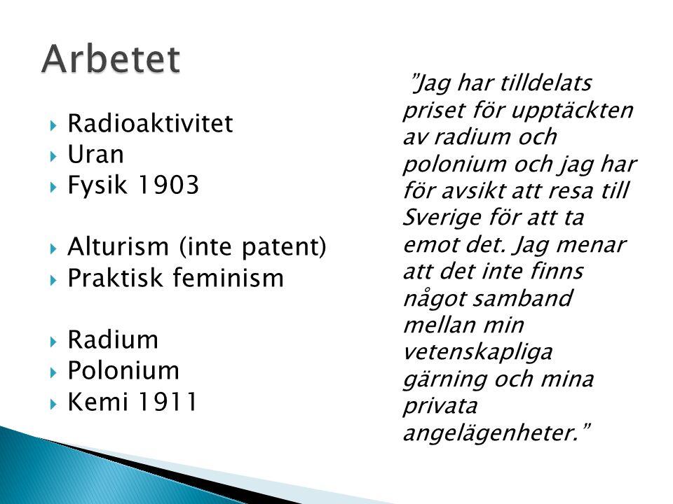  Radioaktivitet  Uran  Fysik 1903  Alturism (inte patent)  Praktisk feminism  Radium  Polonium  Kemi 1911 Jag har tilldelats priset för upptäckten av radium och polonium och jag har för avsikt att resa till Sverige för att ta emot det.