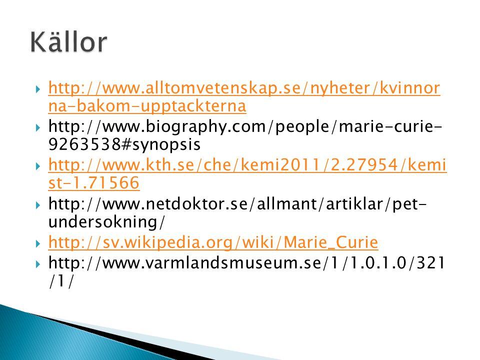  http://www.alltomvetenskap.se/nyheter/kvinnor na-bakom-upptackterna http://www.alltomvetenskap.se/nyheter/kvinnor na-bakom-upptackterna  http://www.biography.com/people/marie-curie- 9263538#synopsis  http://www.kth.se/che/kemi2011/2.27954/kemi st-1.71566 http://www.kth.se/che/kemi2011/2.27954/kemi st-1.71566  http://www.netdoktor.se/allmant/artiklar/pet- undersokning/  http://sv.wikipedia.org/wiki/Marie_Curie http://sv.wikipedia.org/wiki/Marie_Curie  http://www.varmlandsmuseum.se/1/1.0.1.0/321 /1/