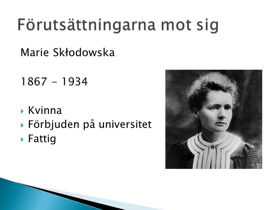 Marie Skłodowska 1867 - 1934  Kvinna  Förbjuden på universitet  Fattig