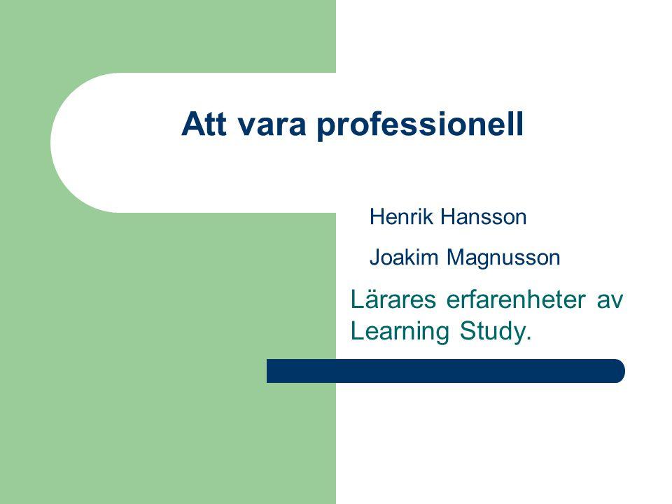 Att vara professionell Lärares erfarenheter av Learning Study. Henrik Hansson Joakim Magnusson